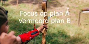 Volledige focus op plan A is het enige wat je bij je doel brengt